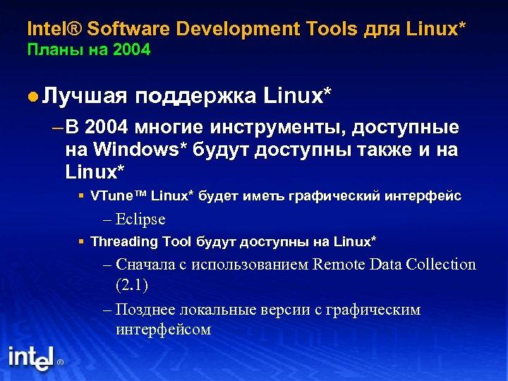 Intel® Software Development Tools для Linux* Планы на 2004 l Лучшая поддержка Linux* –