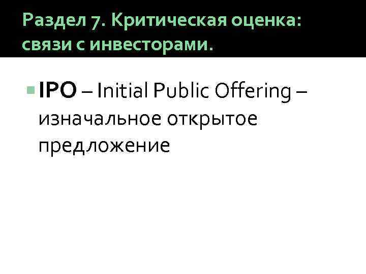 Раздел 7. Критическая оценка: связи с инвесторами. IPO – Initial Public Offering – изначальное