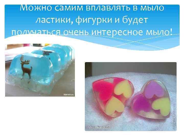 Можно самим вплавлять в мыло ластики, фигурки и будет получаться очень интересное мыло!