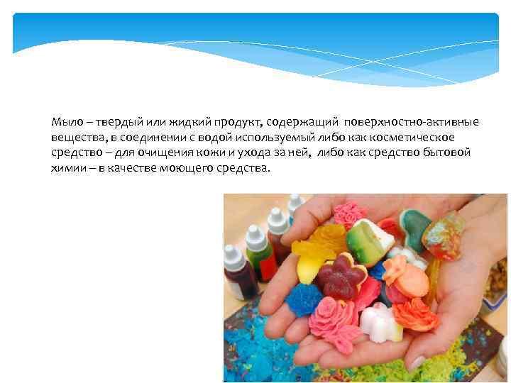 Мыло – твердый или жидкий продукт, содержащий поверхностно-активные вещества, в соединении с водой используемый