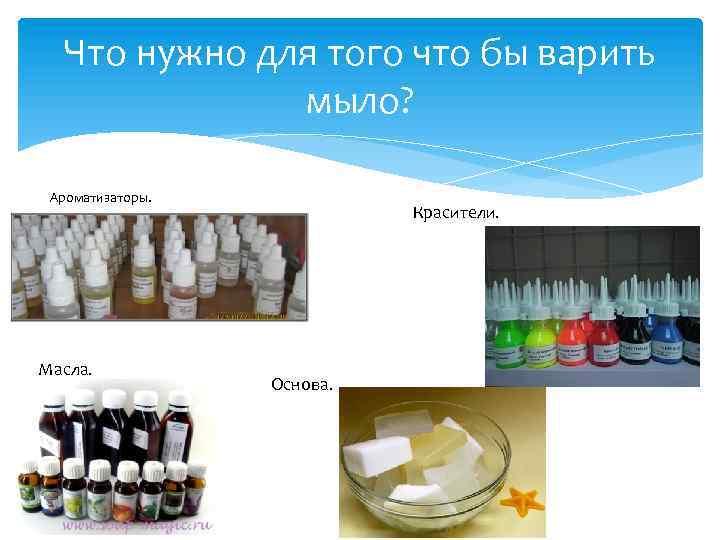 Что нужно для того что бы варить мыло? Ароматизаторы. Масла. Красители. Основа.