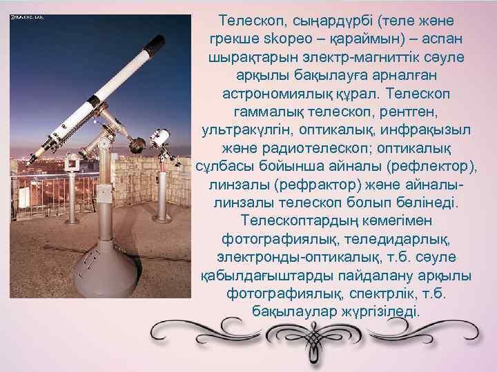 Телескоп, сыңардүрбі (теле және грекше skopeo – қараймын) – аспан шырақтарын электр-магниттік сәуле арқылы
