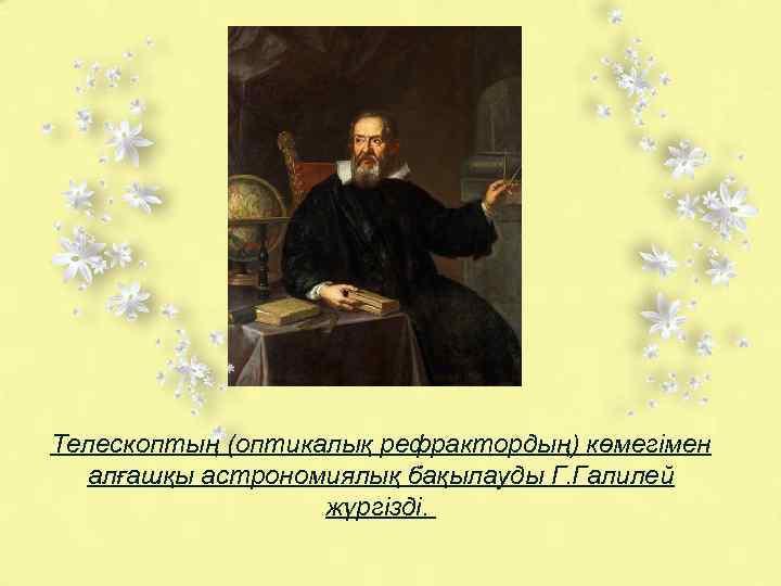 Телескоптың (оптикалық рефрактордың) көмегімен алғашқы астрономиялық бақылауды Г. Галилей жүргізді.