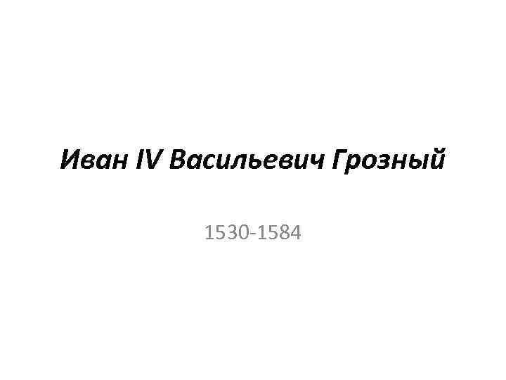 Иван IV Васильевич Грозный 1530 -1584