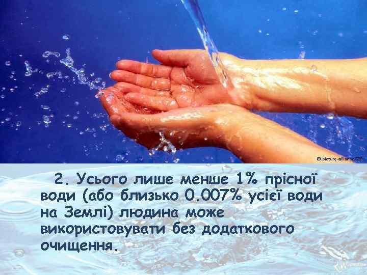 2. Усього лише менше 1% прісної води (або близько 0. 007% усієї води на