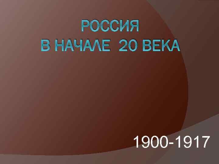 РОССИЯ В НАЧАЛЕ 20 ВЕКА 1900 -1917