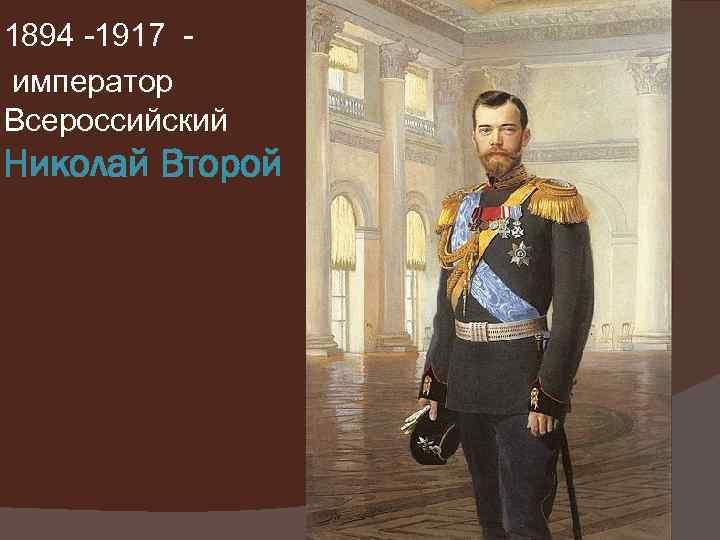 1894 -1917 император Всероссийский Николай Второй