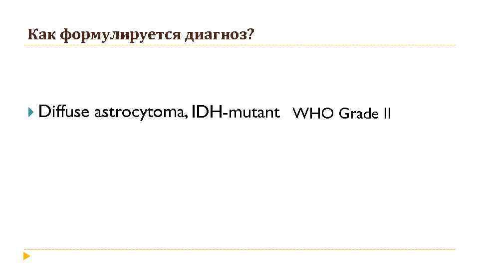 Как формулируется диагноз? Diffuse astrocytoma, IDH-mutant WHO Grade II