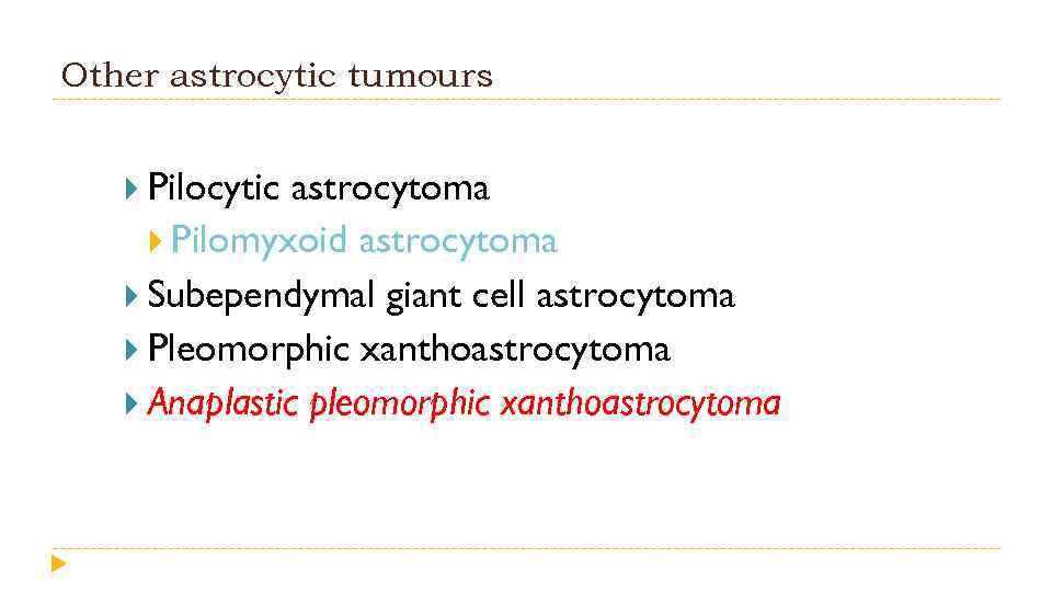 Other astrocytic tumours Pilocytic astrocytoma Pilomyxoid astrocytoma Subependymal giant cell astrocytoma Pleomorphic xanthoastrocytoma Anaplastic