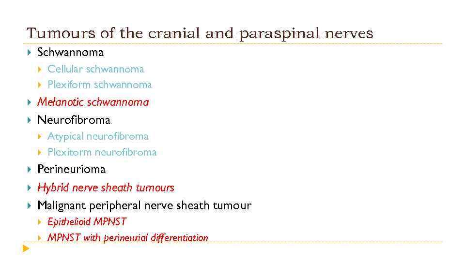Tumours of the cranial and paraspinal nerves Schwannoma Melanotic schwannoma Neurofibroma Cellular schwannoma Plexiform