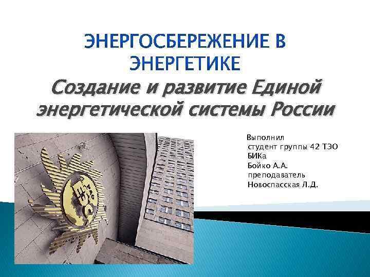 Создание и развитие Единой энергетической системы России Выполнил студент группы 42 ТЭО БИКа Бойко