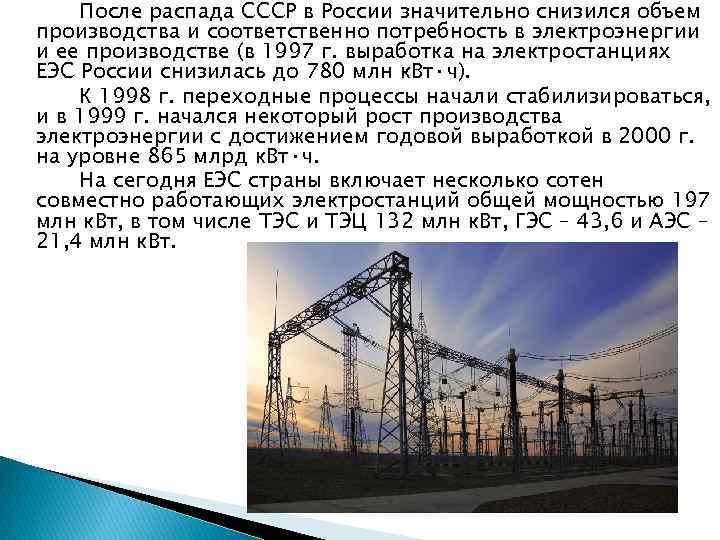 После распада СССР в России значительно снизился объем производства и соответственно потребность в электроэнергии