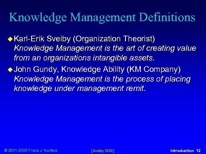 Knowledge Management Definitions u Karl-Erik Sveiby (Organization Theorist) Knowledge Management is the art of