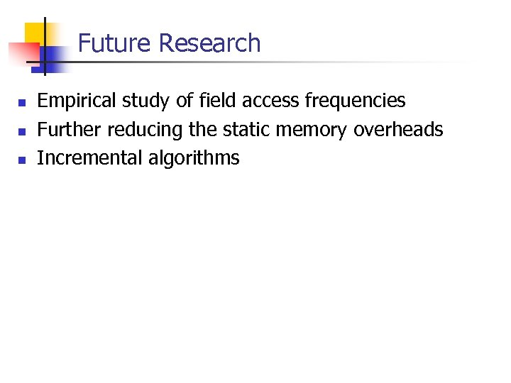 Future Research n n n Empirical study of field access frequencies Further reducing the
