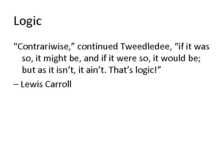 """Logic """"Contrariwise, """" continued Tweedledee, """"if it was so, it might be, and if"""