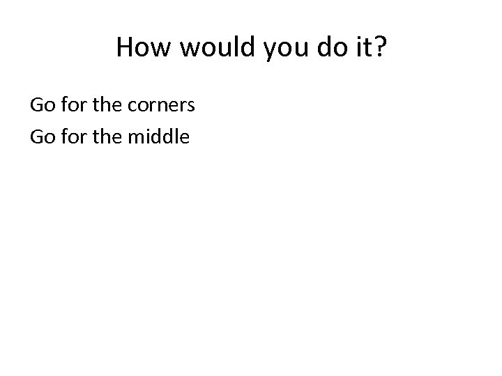 How would you do it? Go for the corners Go for the middle