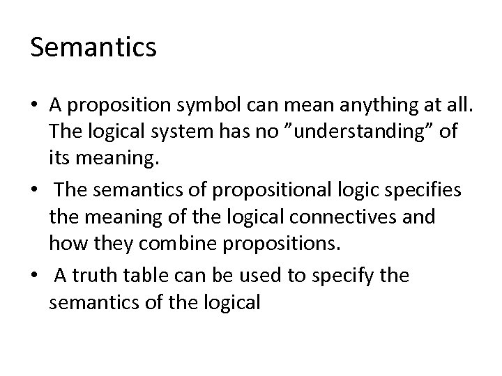Semantics • A proposition symbol can mean anything at all. The logical system has