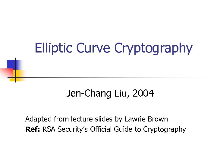 Elliptic Curve Cryptography Jen-Chang Liu, 2004 Adapted from lecture slides by Lawrie Brown Ref:
