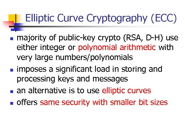 Elliptic Curve Cryptography (ECC) n n majority of public-key crypto (RSA, D-H) use either
