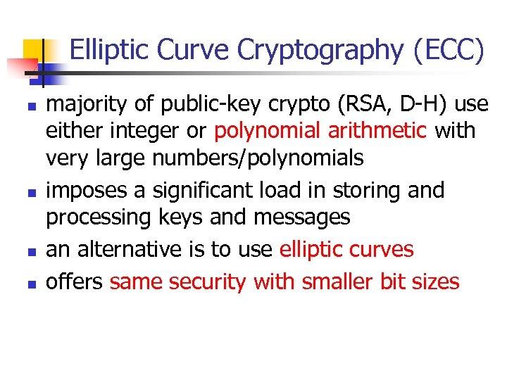 Elliptic Curve Cryptography (ECC) n n majority of public-key crypto (RSA, D-H) use either