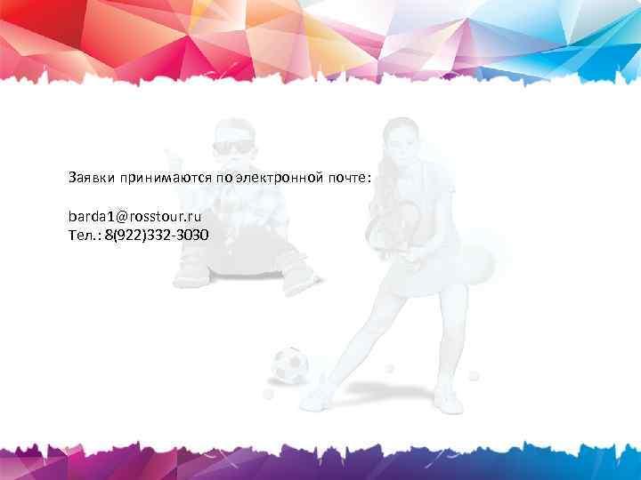 Заявки принимаются по электронной почте: barda 1@rosstour. ru Тел. : 8(922)332 -3030