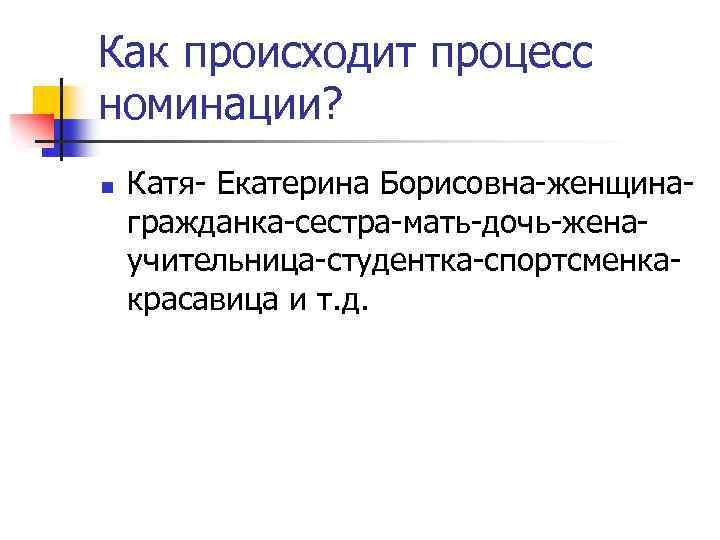Как происходит процесс номинации? n Катя- Екатерина Борисовна-женщинагражданка-сестра-мать-дочь-женаучительница-студентка-спортсменкакрасавица и т. д.