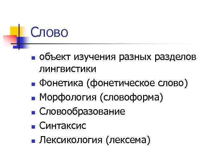 Слово n n n объект изучения разных разделов лингвистики Фонетика (фонетическое слово) Морфология (словоформа)