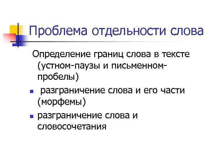 Проблема отдельности слова Определение границ слова в тексте (устном-паузы и письменномпробелы) n разграничение слова