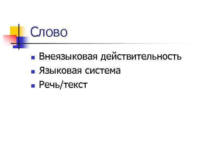 Слово n n n Внеязыковая действительность Языковая система Речь/текст
