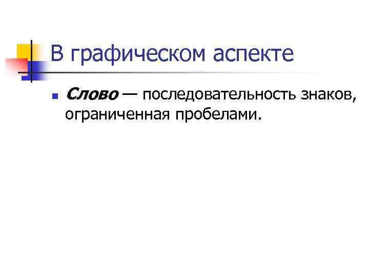 В графическом аспекте n Слово — последовательность знаков, ограниченная пробелами.