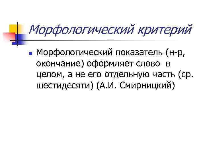 Морфологический критерий n Морфологический показатель (н-р, окончание) оформляет слово в целом, а не его