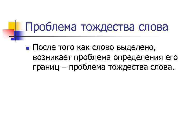 Проблема тождества слова n После того как слово выделено, возникает проблема определения его границ