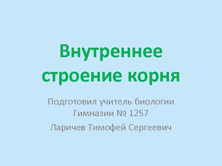 Внутреннее строение корня Подготовил учитель биологии Гимназии № 1257 Ларичев Тимофей Сергеевич