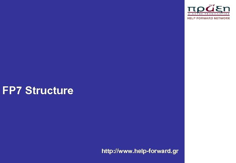 FP 7 Structure http: //www. help-forward. gr