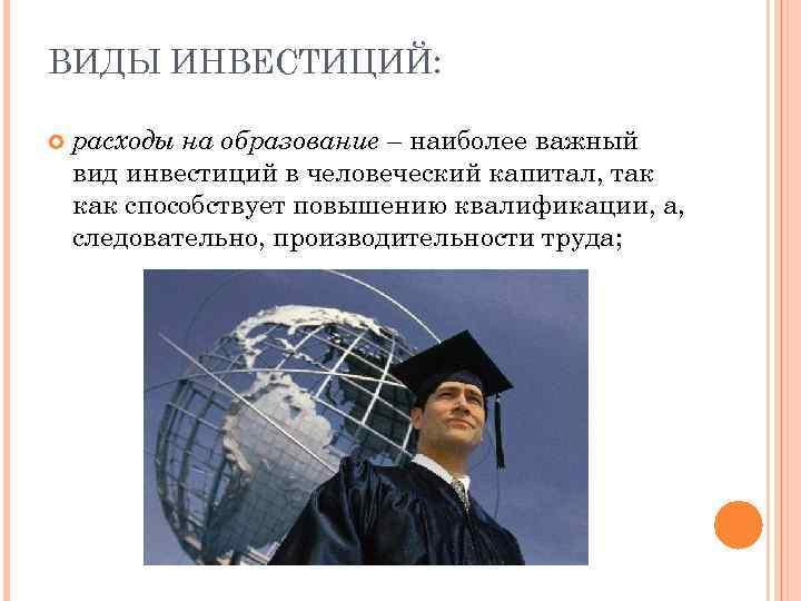 ВИДЫ ИНВЕСТИЦИЙ: расходы на образование – наиболее важный вид инвестиций в человеческий капитал, так