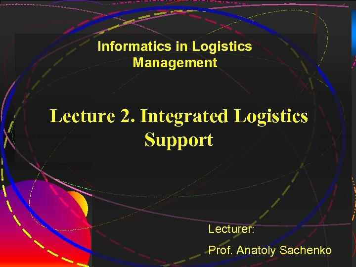1 Informatics in Logistics Management Lecture 2. Integrated Logistics Support Lecturer: Prof. Anatoly Sachenko