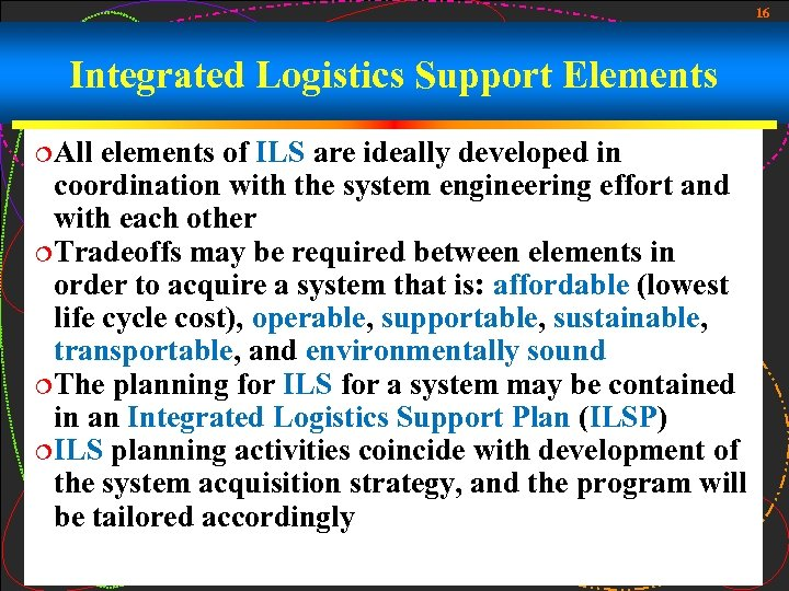 16 Integrated Logistics Support Elements ¦All elements of ILS are ideally developed in coordination