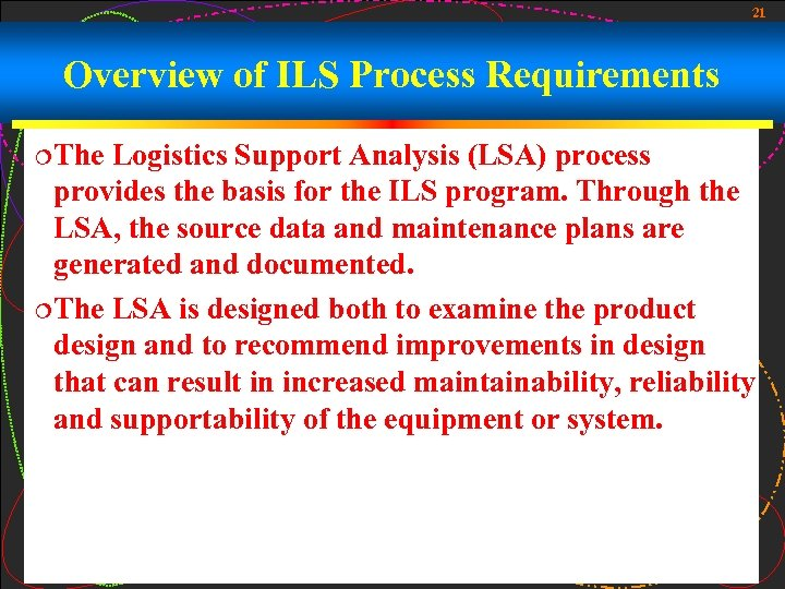 21 Overview of ILS Process Requirements ¦The Logistics Support Analysis (LSA) process provides the