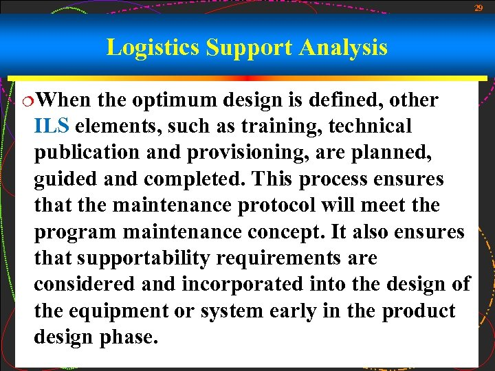 29 Logistics Support Analysis ¦When the optimum design is defined, other ILS elements, such