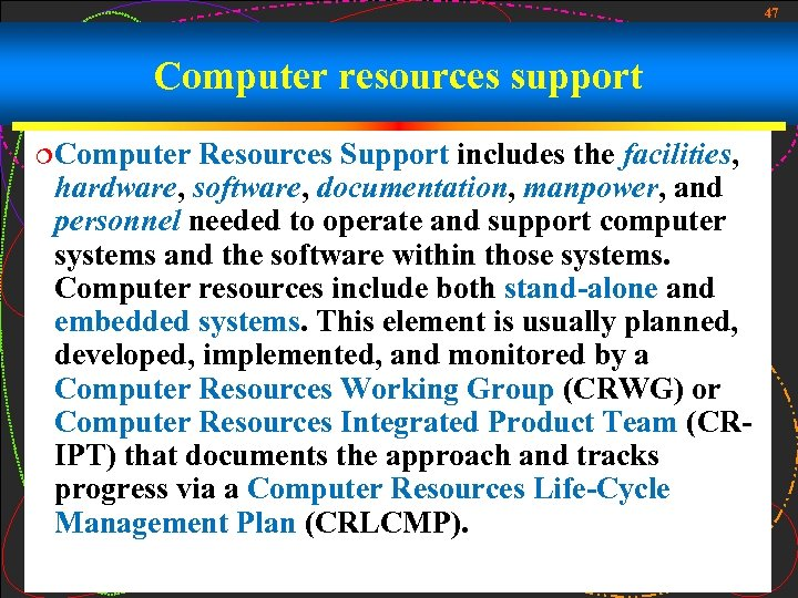 47 Computer resources support ¦Computer Resources Support includes the facilities, hardware, software, documentation, manpower,