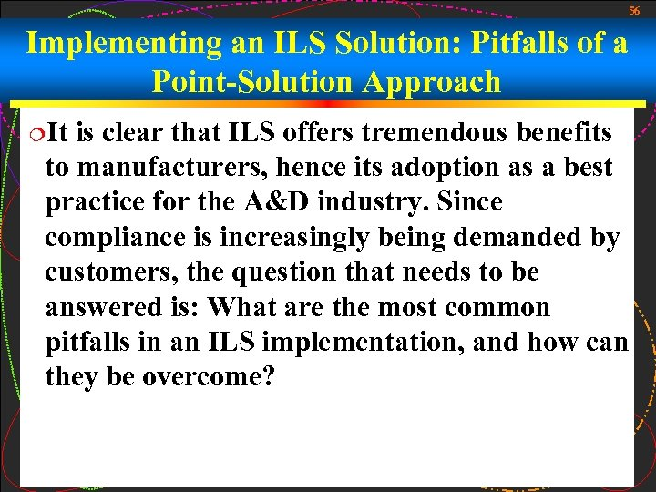 56 Implementing an ILS Solution: Pitfalls of a Point-Solution Approach ¦It is clear that