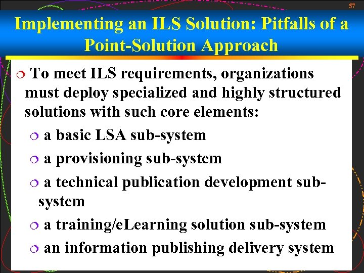 57 Implementing an ILS Solution: Pitfalls of a Point-Solution Approach To meet ILS requirements,