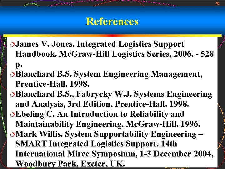 59 References ¦James V. Jones. Integrated Logistics Support Handbook. Mc. Graw-Hill Logistics Series, 2006.