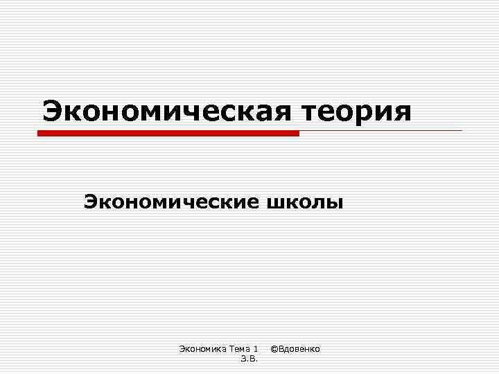 Экономическая теория Экономические школы Экономика Тема 1 З. В. ©Вдовенко