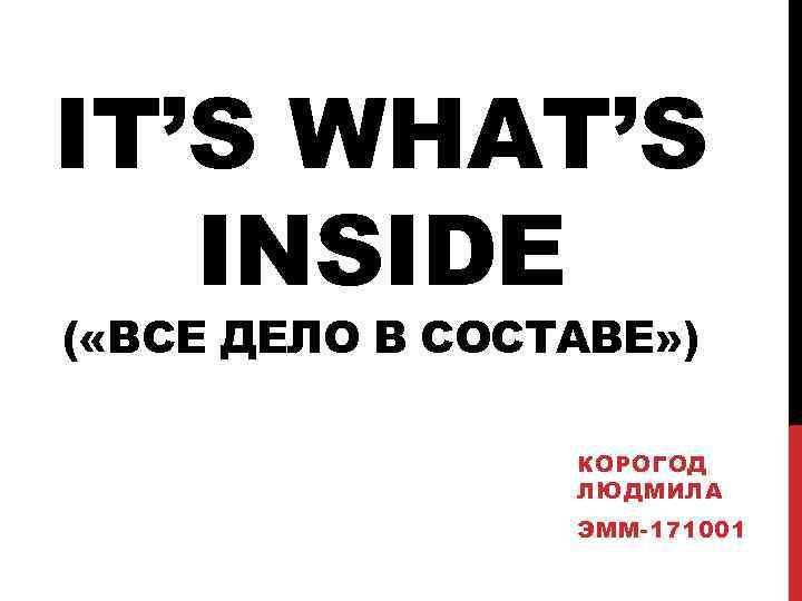 IT'S WHAT'S INSIDE ( «ВСЕ ДЕЛО В СОСТАВЕ» ) КОРОГОД ЛЮДМИЛА ЭММ-171001