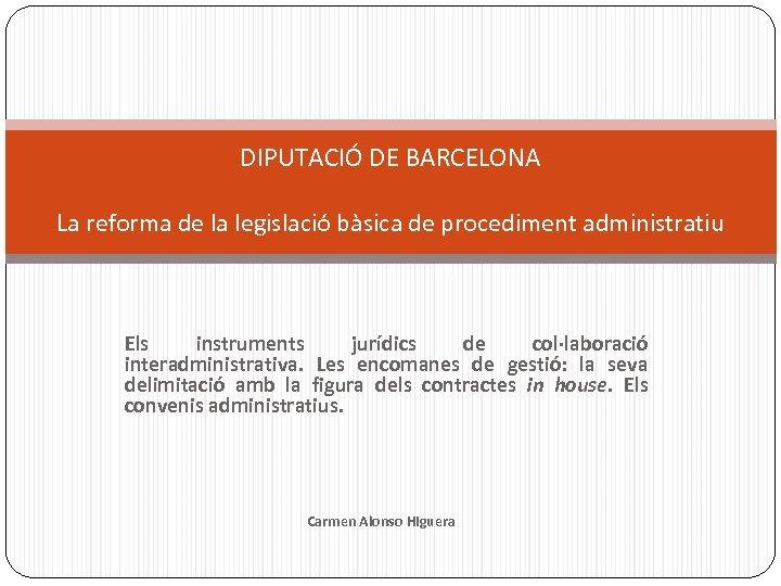 DIPUTACIÓ DE BARCELONA La reforma de la legislació bàsica de procediment administratiu Els instruments