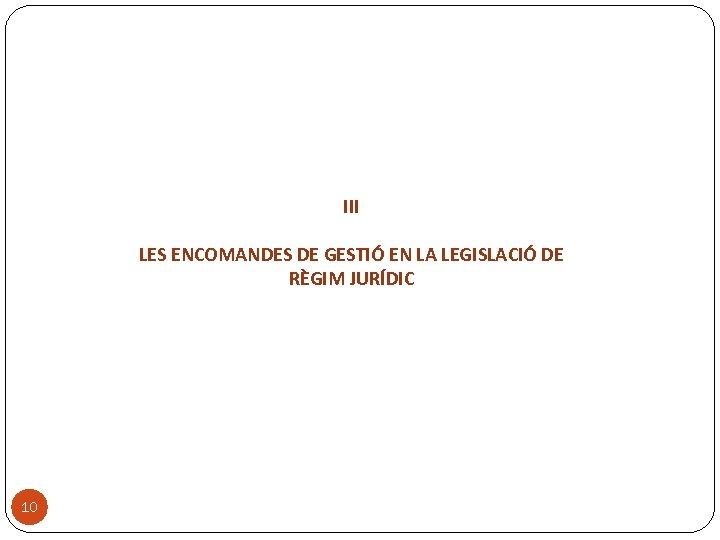 III LES ENCOMANDES DE GESTIÓ EN LA LEGISLACIÓ DE RÈGIM JURÍDIC 10