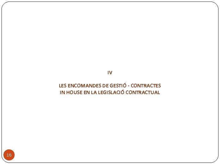 IV LES ENCOMANDES DE GESTIÓ - CONTRACTES IN HOUSE EN LA LEGISLACIÓ CONTRACTUAL 16