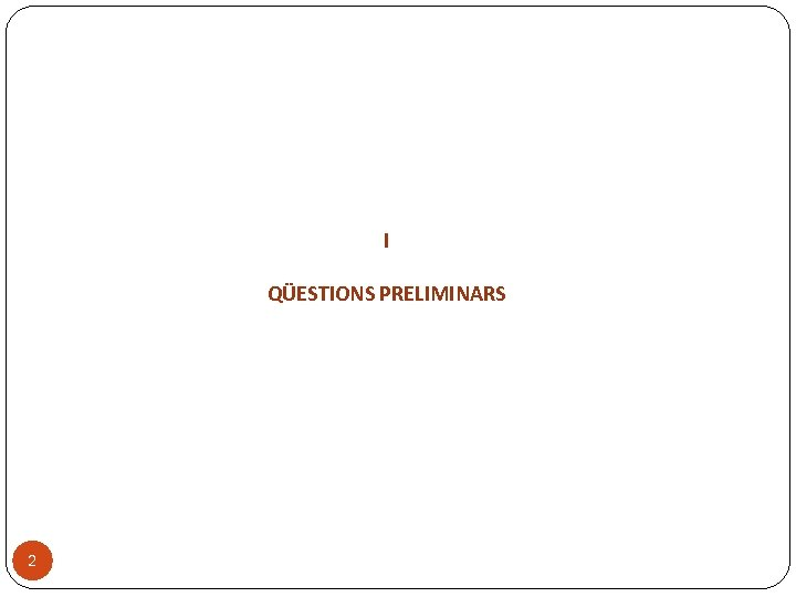 I QÜESTIONS PRELIMINARS 2