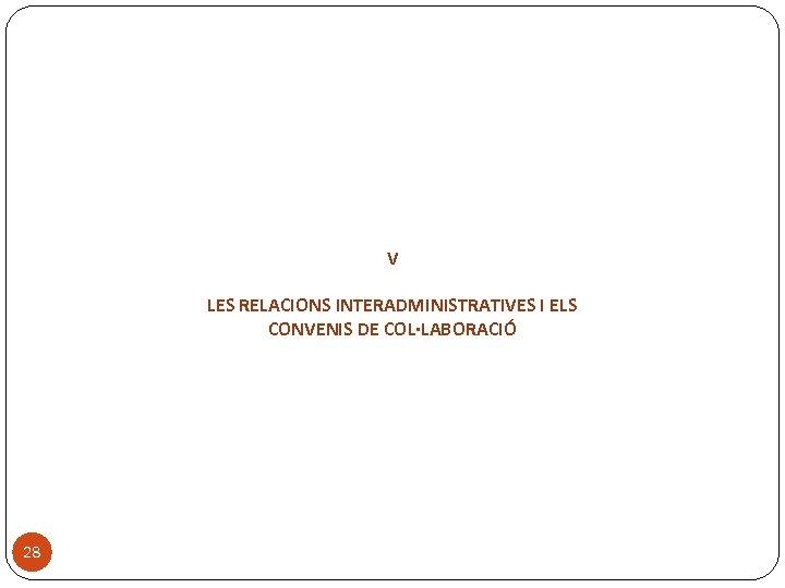 V LES RELACIONS INTERADMINISTRATIVES I ELS CONVENIS DE COL·LABORACIÓ 28